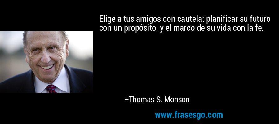 Elige a tus amigos con cautela; planificar su futuro con un propósito, y el marco de su vida con la fe. – Thomas S. Monson