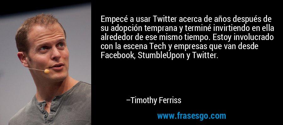 Empecé a usar Twitter acerca de años después de su adopción temprana y terminé invirtiendo en ella alrededor de ese mismo tiempo. Estoy involucrado con la escena Tech y empresas que van desde Facebook, StumbleUpon y Twitter. – Timothy Ferriss