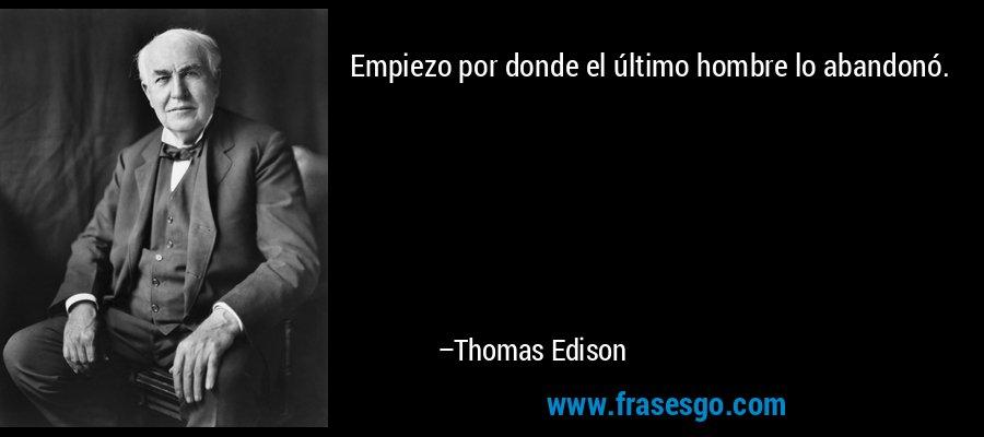 Empiezo por donde el último hombre lo abandonó. – Thomas Edison
