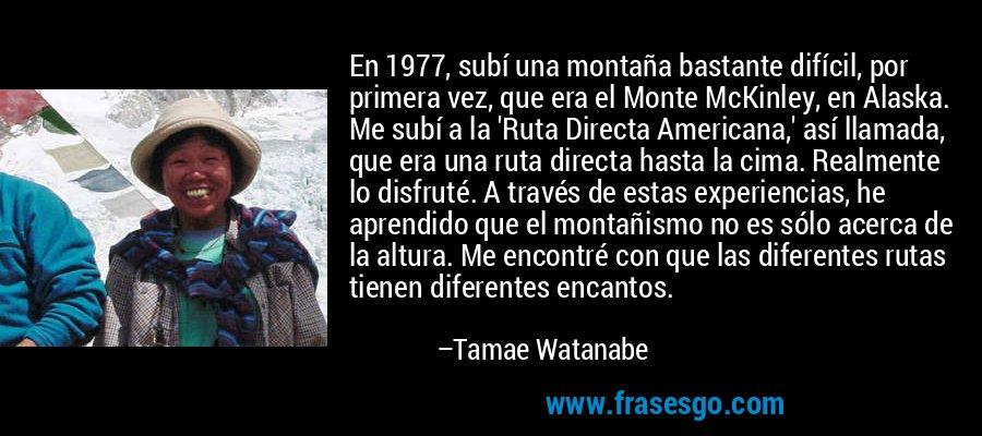 En 1977, subí una montaña bastante difícil, por primera vez, que era el Monte McKinley, en Alaska. Me subí a la 'Ruta Directa Americana,' así llamada, que era una ruta directa hasta la cima. Realmente lo disfruté. A través de estas experiencias, he aprendido que el montañismo no es sólo acerca de la altura. Me encontré con que las diferentes rutas tienen diferentes encantos. – Tamae Watanabe
