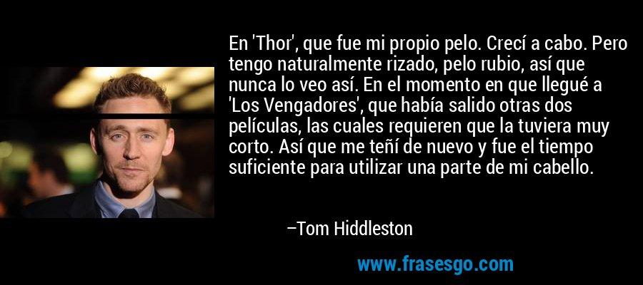 En 'Thor', que fue mi propio pelo. Crecí a cabo. Pero tengo naturalmente rizado, pelo rubio, así que nunca lo veo así. En el momento en que llegué a 'Los Vengadores', que había salido otras dos películas, las cuales requieren que la tuviera muy corto. Así que me teñí de nuevo y fue el tiempo suficiente para utilizar una parte de mi cabello. – Tom Hiddleston