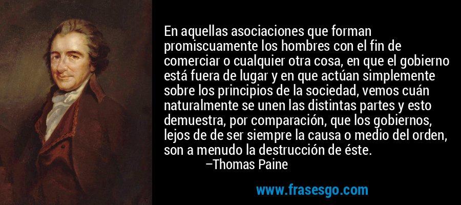 En aquellas asociaciones que forman promiscuamente los hombres con el fin de comerciar o cualquier otra cosa, en que el gobierno está fuera de lugar y en que actúan simplemente sobre los principios de la sociedad, vemos cuán naturalmente se unen las distintas partes y esto demuestra, por comparación, que los gobiernos, lejos de de ser siempre la causa o medio del orden, son a menudo la destrucción de éste. – Thomas Paine