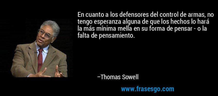 En cuanto a los defensores del control de armas, no tengo esperanza alguna de que los hechos lo hará la más mínima mella en su forma de pensar - o la falta de pensamiento. – Thomas Sowell