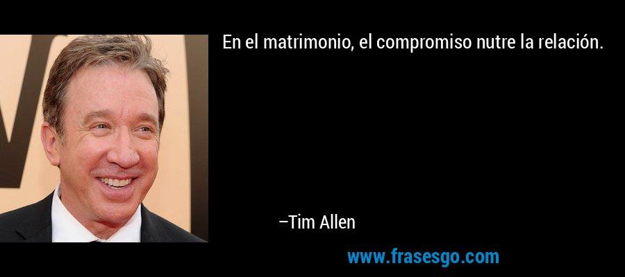 En el matrimonio, el compromiso nutre la relación. – Tim Allen