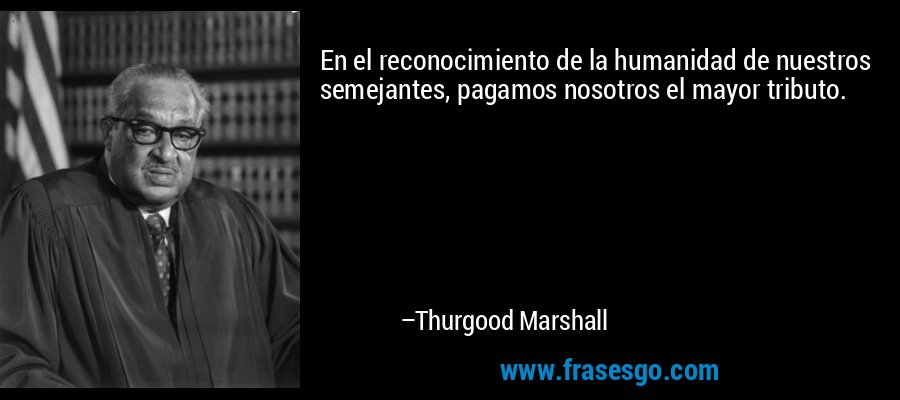 En el reconocimiento de la humanidad de nuestros semejantes, pagamos nosotros el mayor tributo. – Thurgood Marshall