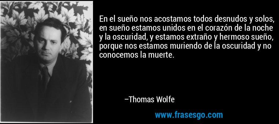 En el sueño nos acostamos todos desnudos y solos, en sueño estamos unidos en el corazón de la noche y la oscuridad, y estamos extraño y hermoso sueño, porque nos estamos muriendo de la oscuridad y no conocemos la muerte. – Thomas Wolfe