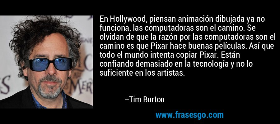 En Hollywood, piensan animación dibujada ya no funciona, las computadoras son el camino. Se olvidan de que la razón por las computadoras son el camino es que Pixar hace buenas películas. Así que todo el mundo intenta copiar Pixar. Están confiando demasiado en la tecnología y no lo suficiente en los artistas. – Tim Burton