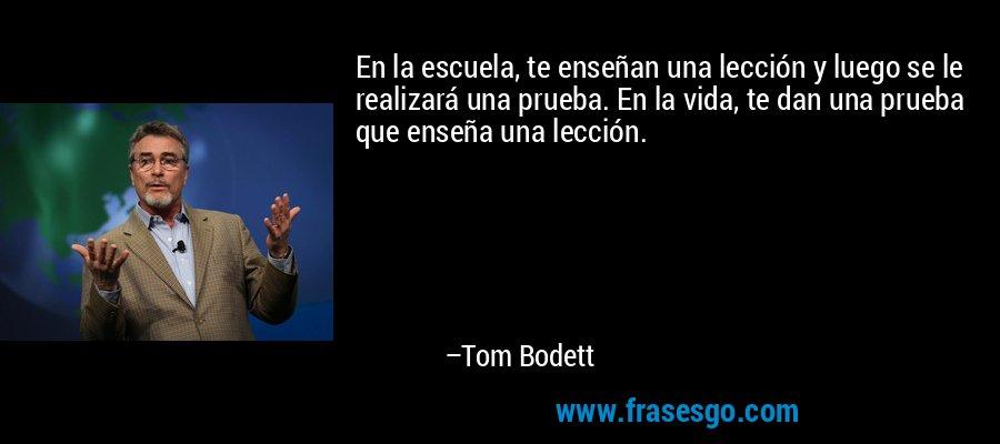 En la escuela, te enseñan una lección y luego se le realizará una prueba. En la vida, te dan una prueba que enseña una lección. – Tom Bodett