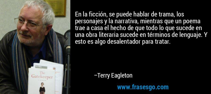 En la ficción, se puede hablar de trama, los personajes y la narrativa, mientras que un poema trae a casa el hecho de que todo lo que sucede en una obra literaria sucede en términos de lenguaje. Y esto es algo desalentador para tratar. – Terry Eagleton
