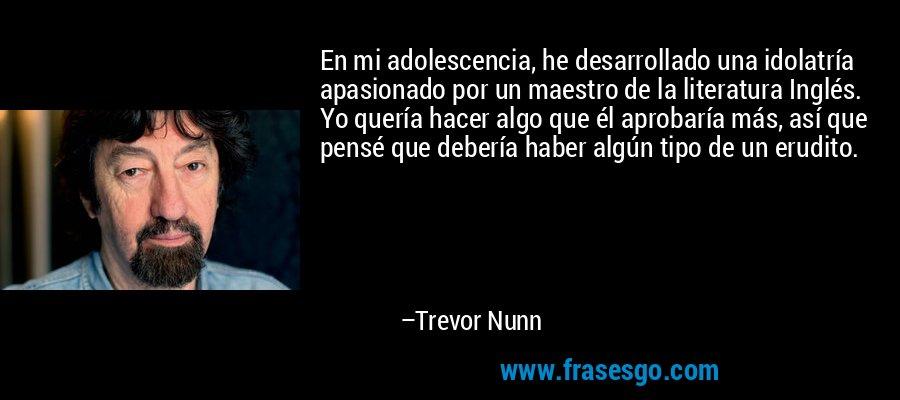 En mi adolescencia, he desarrollado una idolatría apasionado por un maestro de la literatura Inglés. Yo quería hacer algo que él aprobaría más, así que pensé que debería haber algún tipo de un erudito. – Trevor Nunn