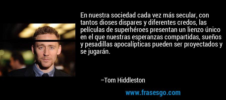En nuestra sociedad cada vez más secular, con tantos dioses dispares y diferentes credos, las películas de superhéroes presentan un lienzo único en el que nuestras esperanzas compartidas, sueños y pesadillas apocalípticas pueden ser proyectados y se jugarán. – Tom Hiddleston