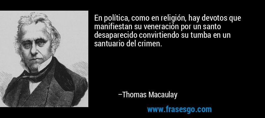 En política, como en religión, hay devotos que manifiestan su veneración por un santo desaparecido convirtiendo su tumba en un santuario del crimen. – Thomas Macaulay