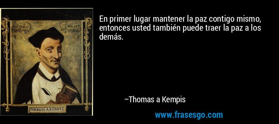 En primer lugar mantener la paz contigo mismo, entonces usted también puede traer la paz a los demás. – Thomas a Kempis