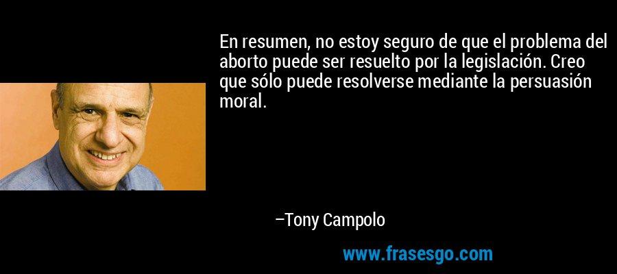 En resumen, no estoy seguro de que el problema del aborto puede ser resuelto por la legislación. Creo que sólo puede resolverse mediante la persuasión moral. – Tony Campolo