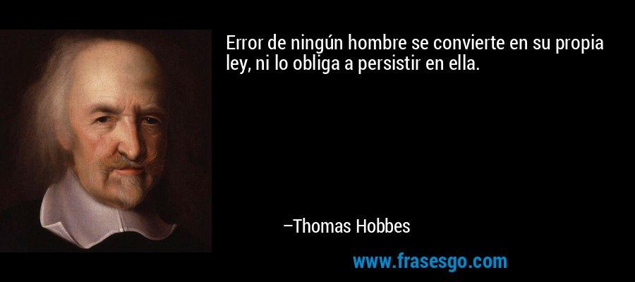 Error de ningún hombre se convierte en su propia ley, ni lo obliga a persistir en ella. – Thomas Hobbes