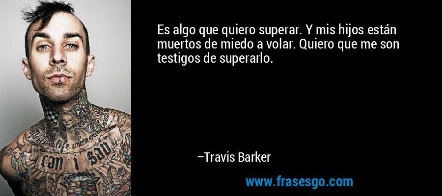 Es algo que quiero superar. Y mis hijos están muertos de miedo a volar. Quiero que me son testigos de superarlo. – Travis Barker