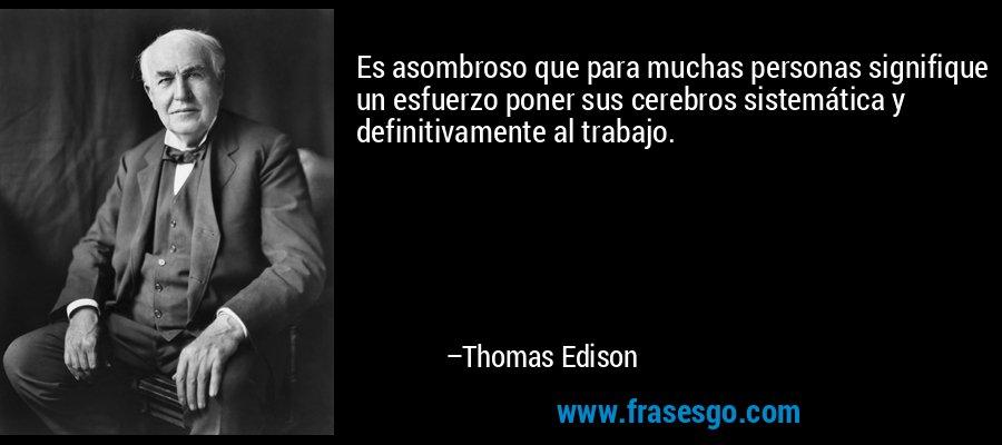 Es asombroso que para muchas personas signifique un esfuerzo poner sus cerebros sistemática y definitivamente al trabajo. – Thomas Edison