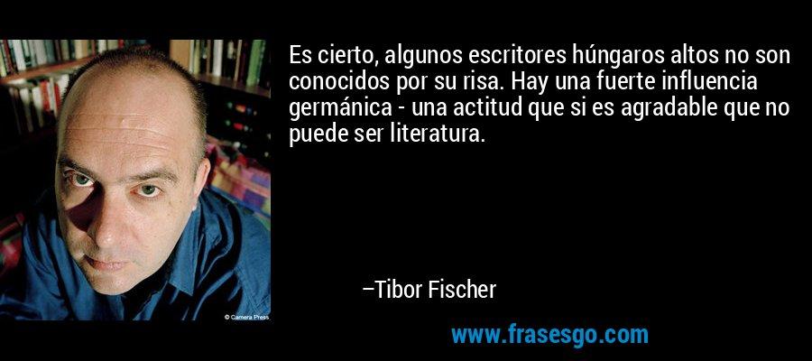 Es cierto, algunos escritores húngaros altos no son conocidos por su risa. Hay una fuerte influencia germánica - una actitud que si es agradable que no puede ser literatura. – Tibor Fischer