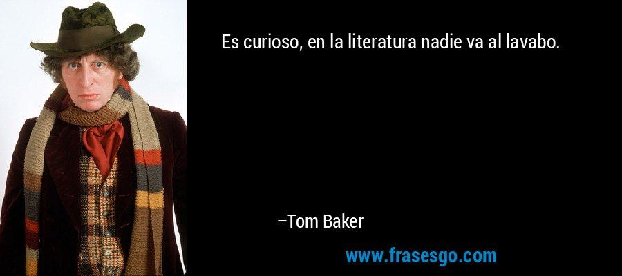 Es curioso, en la literatura nadie va al lavabo. – Tom Baker
