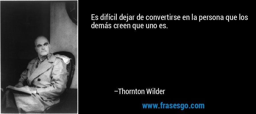 Es difícil dejar de convertirse en la persona que los demás creen que uno es. – Thornton Wilder