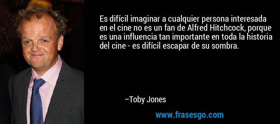 Es difícil imaginar a cualquier persona interesada en el cine no es un fan de Alfred Hitchcock, porque es una influencia tan importante en toda la historia del cine - es difícil escapar de su sombra. – Toby Jones