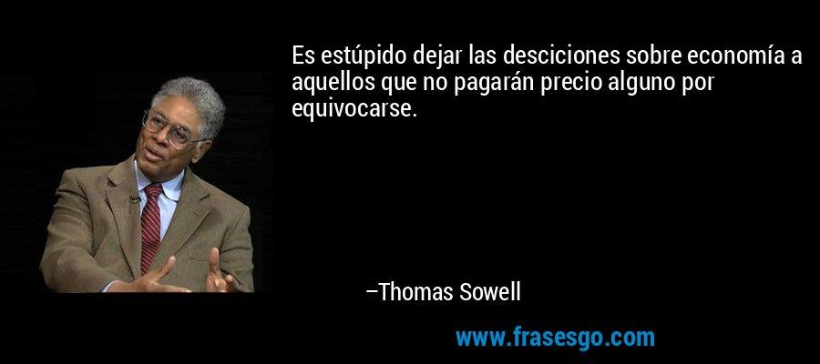 Es estúpido dejar las desciciones sobre economía a aquellos que no pagarán precio alguno por equivocarse. – Thomas Sowell