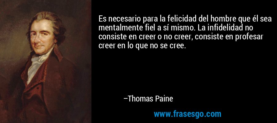 Es necesario para la felicidad del hombre que él sea mentalmente fiel a sí mismo. La infidelidad no consiste en creer o no creer, consiste en profesar creer en lo que no se cree. – Thomas Paine