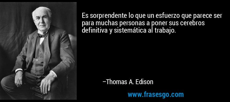 Es sorprendente lo que un esfuerzo que parece ser para muchas personas a poner sus cerebros definitiva y sistemática al trabajo. – Thomas A. Edison