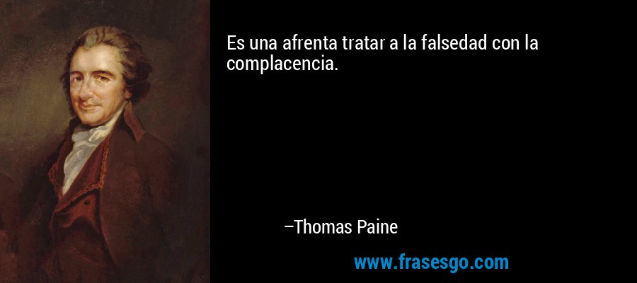 Es una afrenta tratar a la falsedad con la complacencia. – Thomas Paine