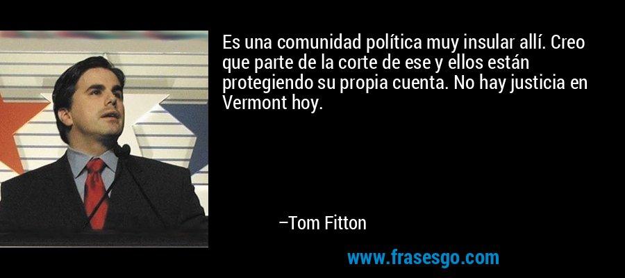Es una comunidad política muy insular allí. Creo que parte de la corte de ese y ellos están protegiendo su propia cuenta. No hay justicia en Vermont hoy. – Tom Fitton