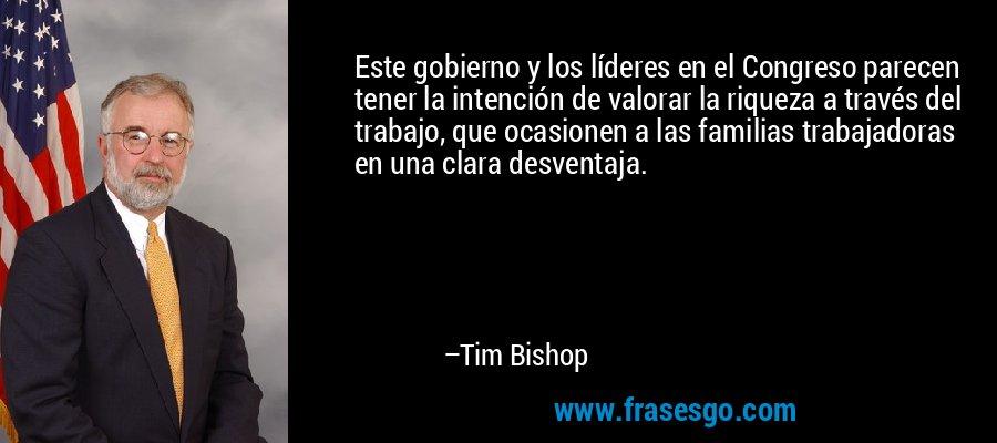 Este gobierno y los líderes en el Congreso parecen tener la intención de valorar la riqueza a través del trabajo, que ocasionen a las familias trabajadoras en una clara desventaja. – Tim Bishop