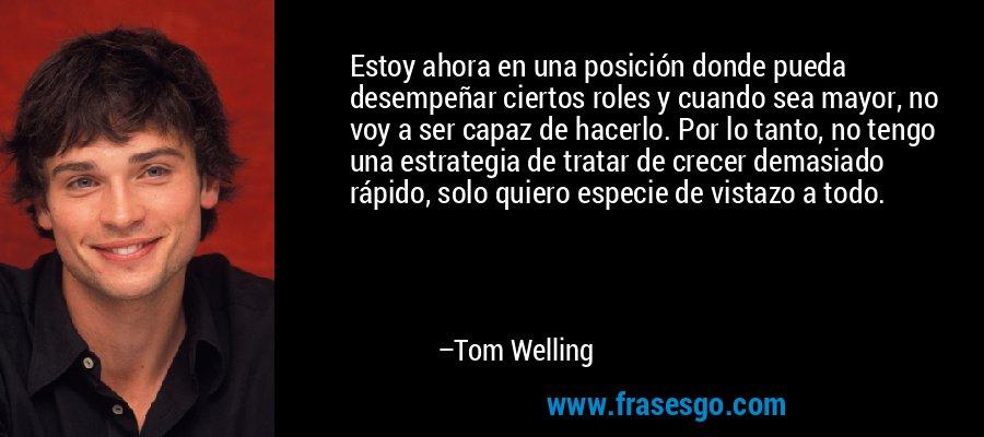 Estoy ahora en una posición donde pueda desempeñar ciertos roles y cuando sea mayor, no voy a ser capaz de hacerlo. Por lo tanto, no tengo una estrategia de tratar de crecer demasiado rápido, solo quiero especie de vistazo a todo. – Tom Welling