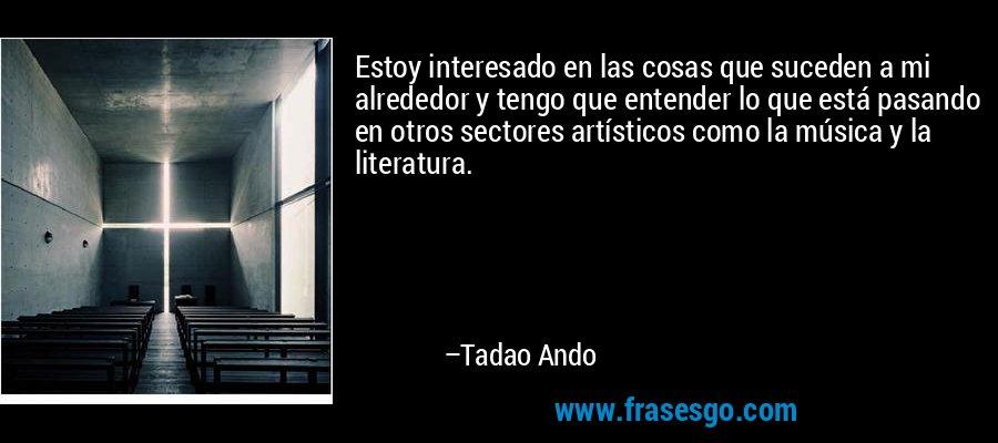 Estoy interesado en las cosas que suceden a mi alrededor y tengo que entender lo que está pasando en otros sectores artísticos como la música y la literatura. – Tadao Ando