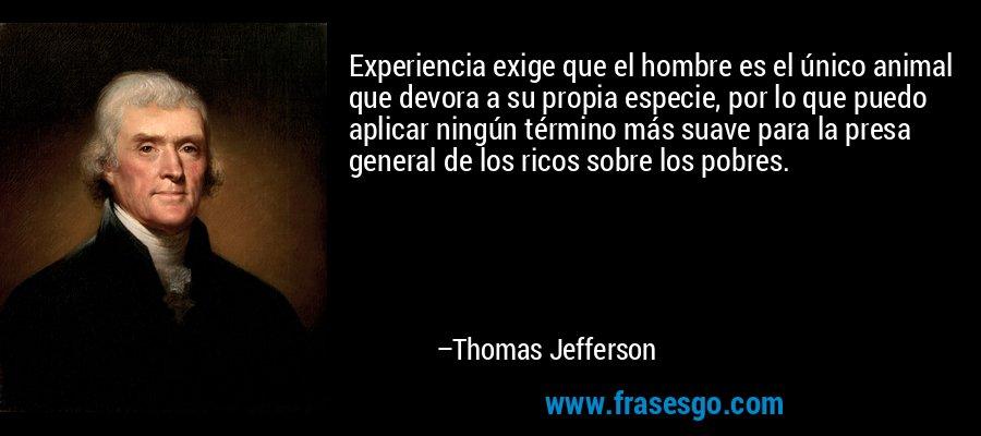 Experiencia exige que el hombre es el único animal que devora a su propia especie, por lo que puedo aplicar ningún término más suave para la presa general de los ricos sobre los pobres. – Thomas Jefferson