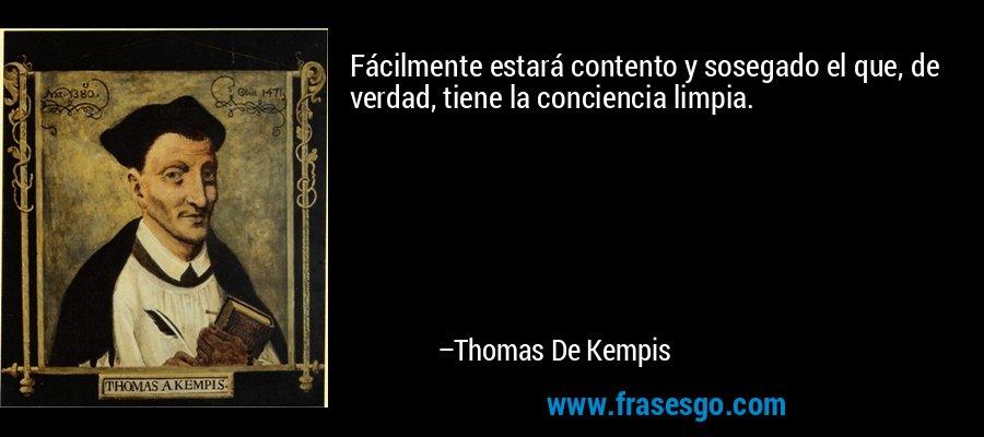 Fácilmente estará contento y sosegado el que, de verdad, tiene la conciencia limpia. – Thomas De Kempis