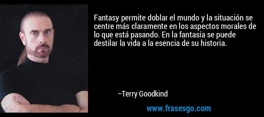Fantasy permite doblar el mundo y la situación se centre más claramente en los aspectos morales de lo que está pasando. En la fantasía se puede destilar la vida a la esencia de su historia. – Terry Goodkind
