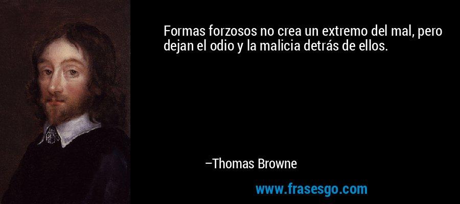 Formas forzosos no crea un extremo del mal, pero dejan el odio y la malicia detrás de ellos. – Thomas Browne