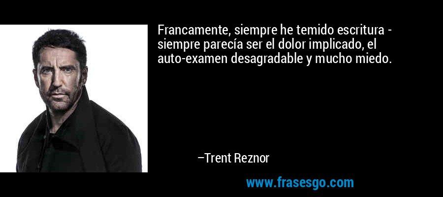 Francamente, siempre he temido escritura - siempre parecía ser el dolor implicado, el auto-examen desagradable y mucho miedo. – Trent Reznor