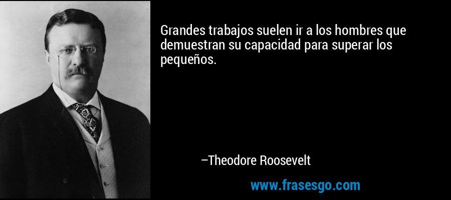 Grandes trabajos suelen ir a los hombres que demuestran su capacidad para superar los pequeños. – Theodore Roosevelt