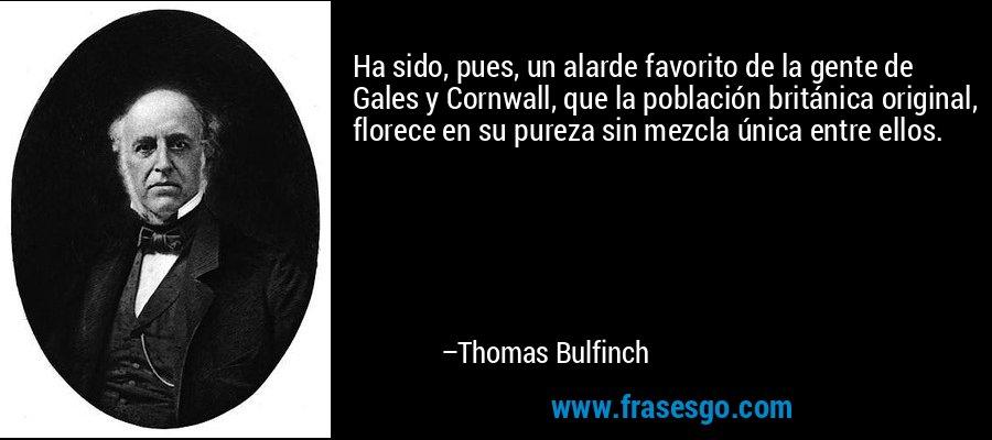 Ha sido, pues, un alarde favorito de la gente de Gales y Cornwall, que la población británica original, florece en su pureza sin mezcla única entre ellos. – Thomas Bulfinch