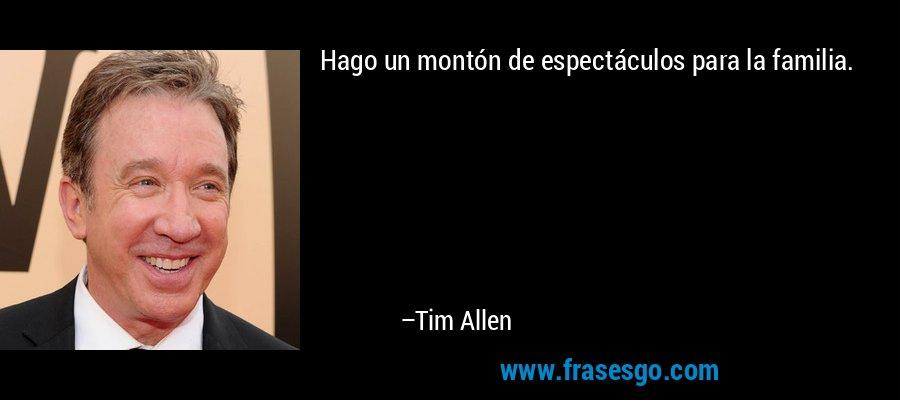 Hago un montón de espectáculos para la familia. – Tim Allen