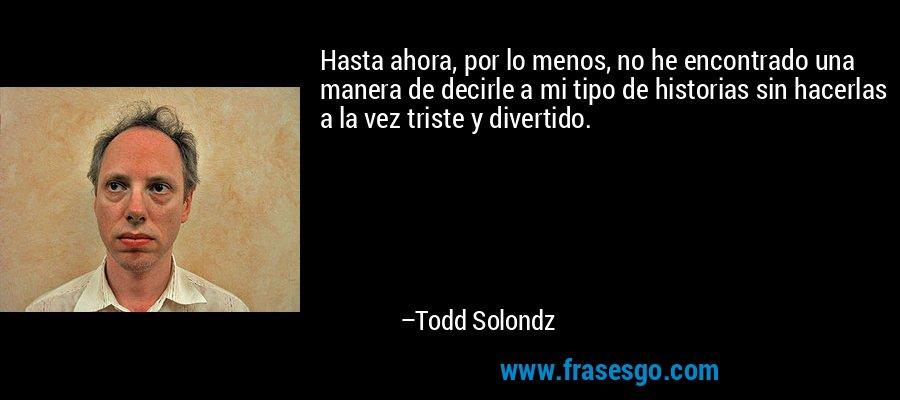 Hasta ahora, por lo menos, no he encontrado una manera de decirle a mi tipo de historias sin hacerlas a la vez triste y divertido. – Todd Solondz