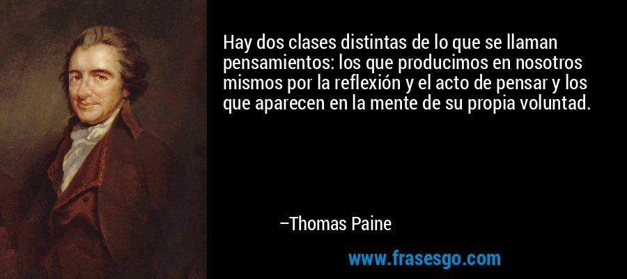Hay dos clases distintas de lo que se llaman pensamientos: los que producimos en nosotros mismos por la reflexión y el acto de pensar y los que aparecen en la mente de su propia voluntad. – Thomas Paine