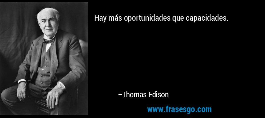 Hay más oportunidades que capacidades. – Thomas Edison