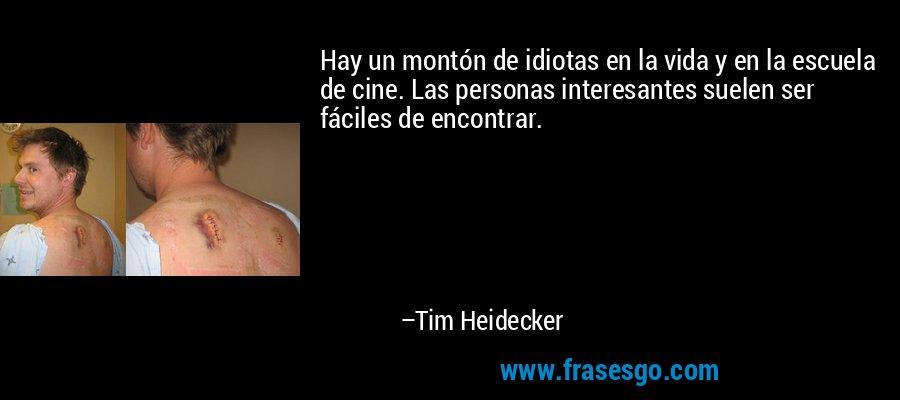 Hay un montón de idiotas en la vida y en la escuela de cine. Las personas interesantes suelen ser fáciles de encontrar. – Tim Heidecker