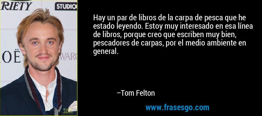 Hay un par de libros de la carpa de pesca que he estado leyendo. Estoy muy interesado en esa línea de libros, porque creo que escriben muy bien, pescadores de carpas, por el medio ambiente en general. – Tom Felton