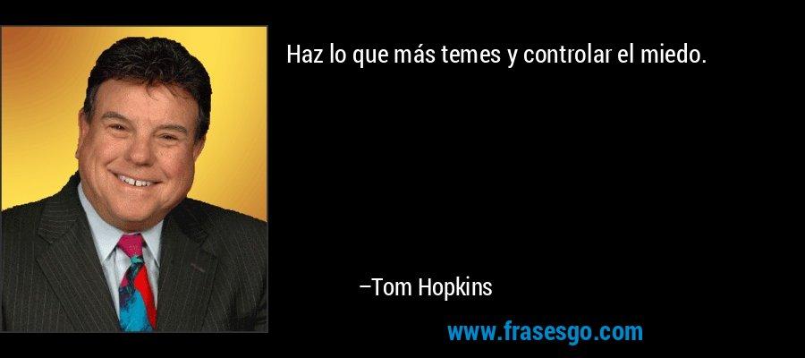 Haz lo que más temes y controlar el miedo. – Tom Hopkins
