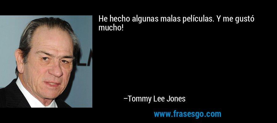 He hecho algunas malas películas. Y me gustó mucho! – Tommy Lee Jones