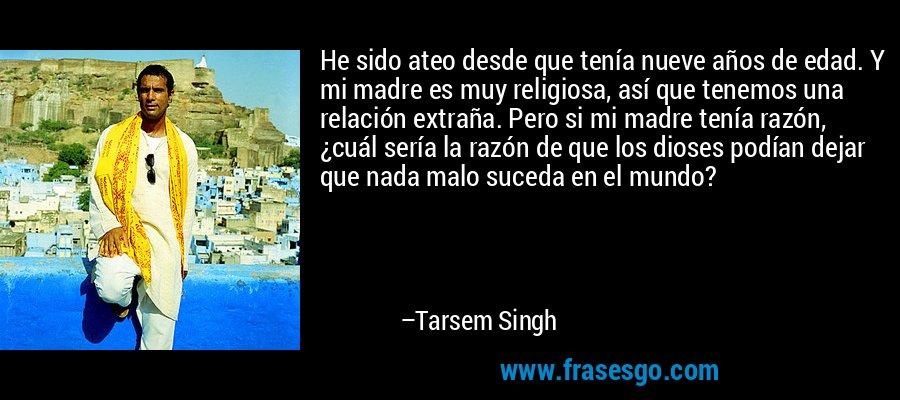 He sido ateo desde que tenía nueve años de edad. Y mi madre es muy religiosa, así que tenemos una relación extraña. Pero si mi madre tenía razón, ¿cuál sería la razón de que los dioses podían dejar que nada malo suceda en el mundo? – Tarsem Singh