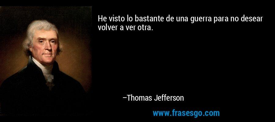 He visto lo bastante de una guerra para no desear volver a ver otra. – Thomas Jefferson